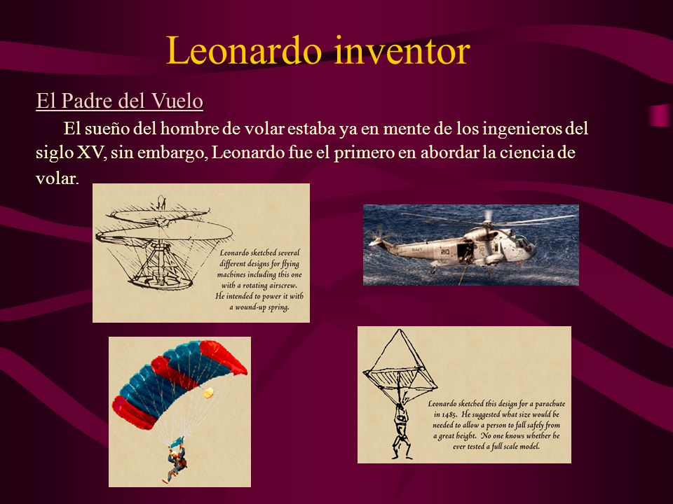 Leonardo inventor El Padre del Vuelo El sueño del hombre de volar estaba ya en mente de los ingenieros del siglo XV, sin embargo, Leonardo fue el prim