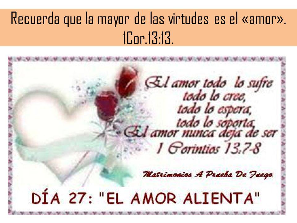 Recuerda que la mayor de las virtudes es el «amor». 1Cor.13:13.