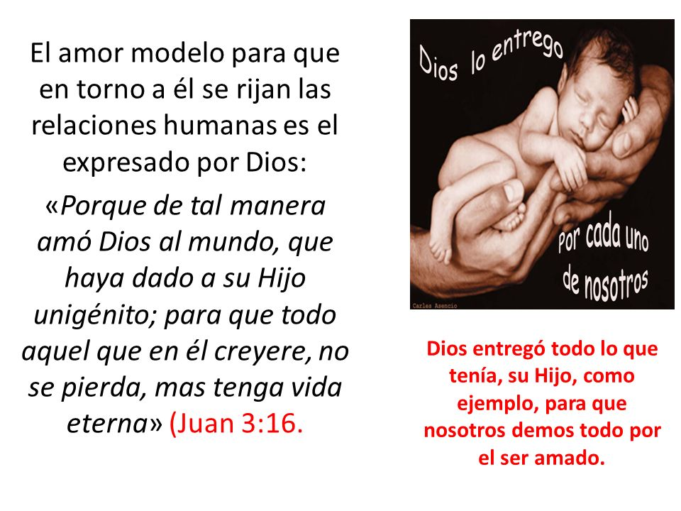 El amor modelo para que en torno a él se rijan las relaciones humanas es el expresado por Dios: «Porque de tal manera amó Dios al mundo, que haya dado