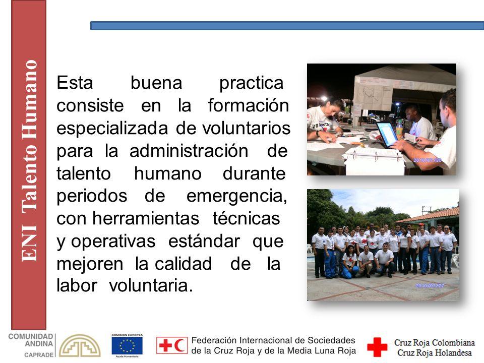 ENI Talento Humano Esta buena practica consiste en la formación especializada de voluntarios para la administración de talento humano durante periodos de emergencia, con herramientas técnicas y operativas estándar que mejoren la calidad de la labor voluntaria.