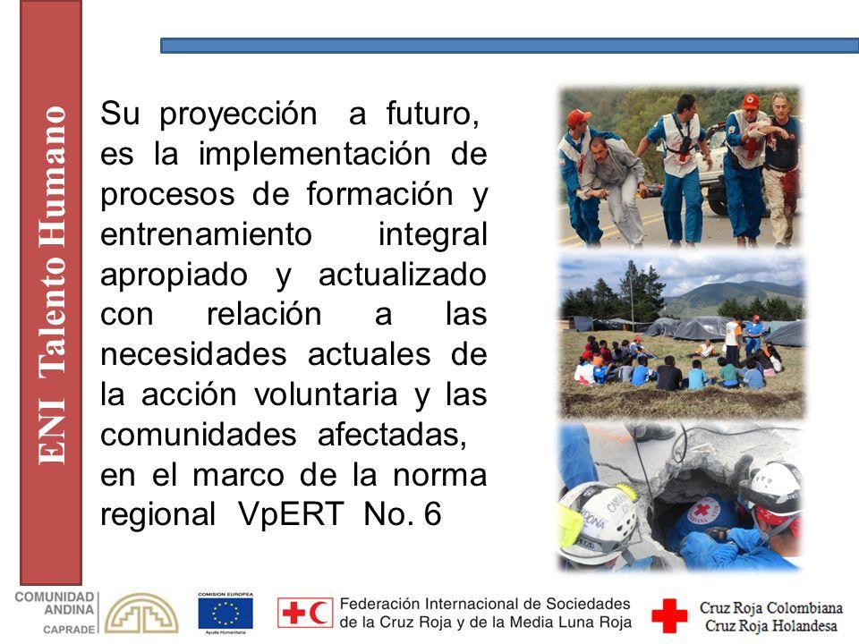 ENI Talento Humano Su proyección a futuro, es la implementación de procesos de formación y entrenamiento integral apropiado y actualizado con relación a las necesidades actuales de la acción voluntaria y las comunidades afectadas, en el marco de la norma regional VpERT No.