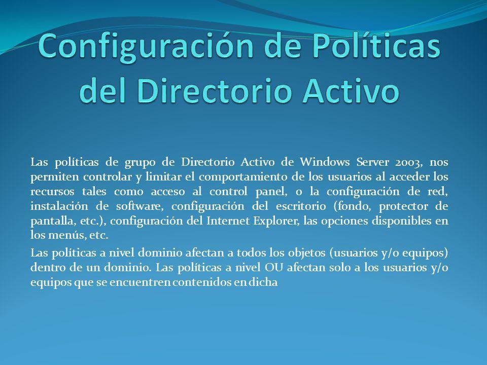 Las políticas de grupo de Directorio Activo de Windows Server 2003, nos permiten controlar y limitar el comportamiento de los usuarios al acceder los recursos tales como acceso al control panel, o la configuración de red, instalación de software, configuración del escritorio (fondo, protector de pantalla, etc.), configuración del Internet Explorer, las opciones disponibles en los menús, etc.