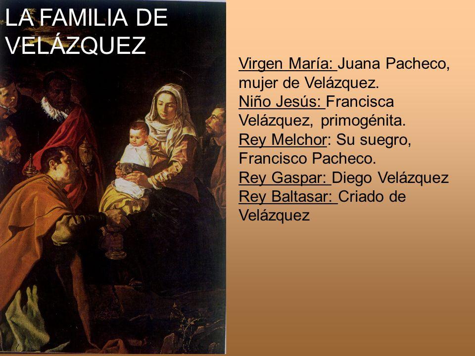 LA FAMILIA DE VELÁZQUEZ Virgen María: Juana Pacheco, mujer de Velázquez. Niño Jesús: Francisca Velázquez, primogénita. Rey Melchor: Su suegro, Francis