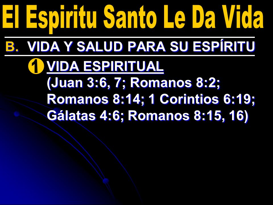 B. B.VIDA Y SALUD PARA SU ESPÍRITU 1. 1.VIDA ESPIRITUAL (Juan 3:6, 7; Romanos 8:2; Romanos 8:14; 1 Corintios 6:19; Gálatas 4:6; Romanos 8:15, 16) B. B
