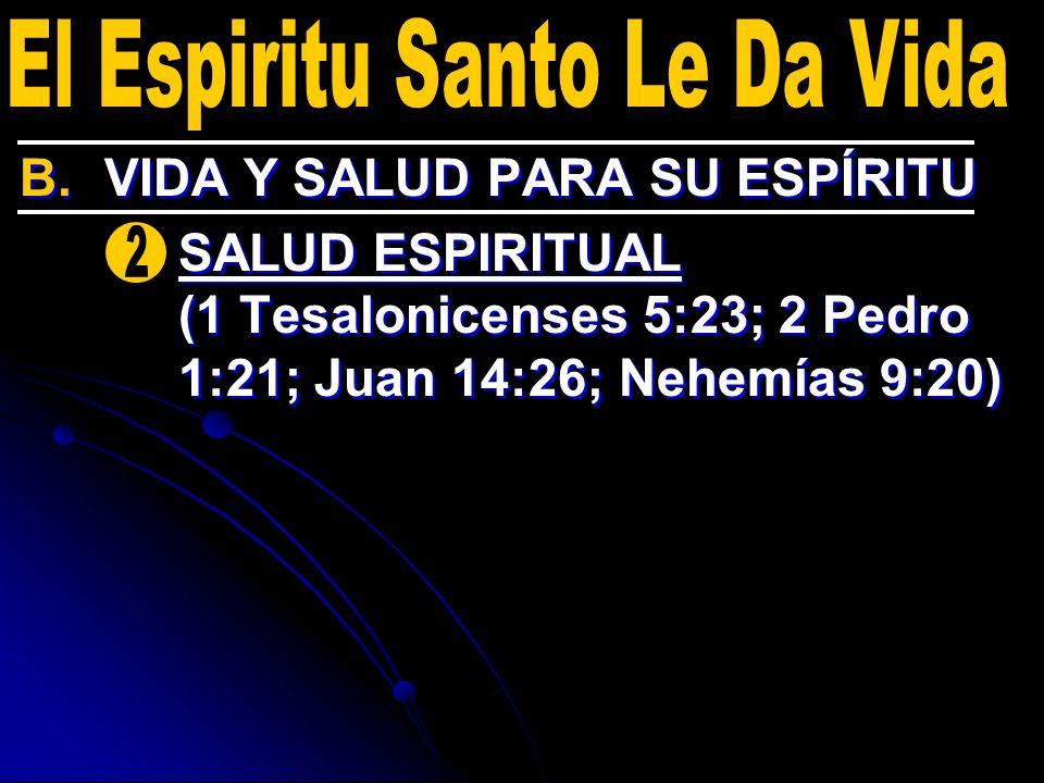B. B.VIDA Y SALUD PARA SU ESPÍRITU 2. 2.SALUD ESPIRITUAL (1 Tesalonicenses 5:23; 2 Pedro 1:21; Juan 14:26; Nehemías 9:20) B. B.VIDA Y SALUD PARA SU ES