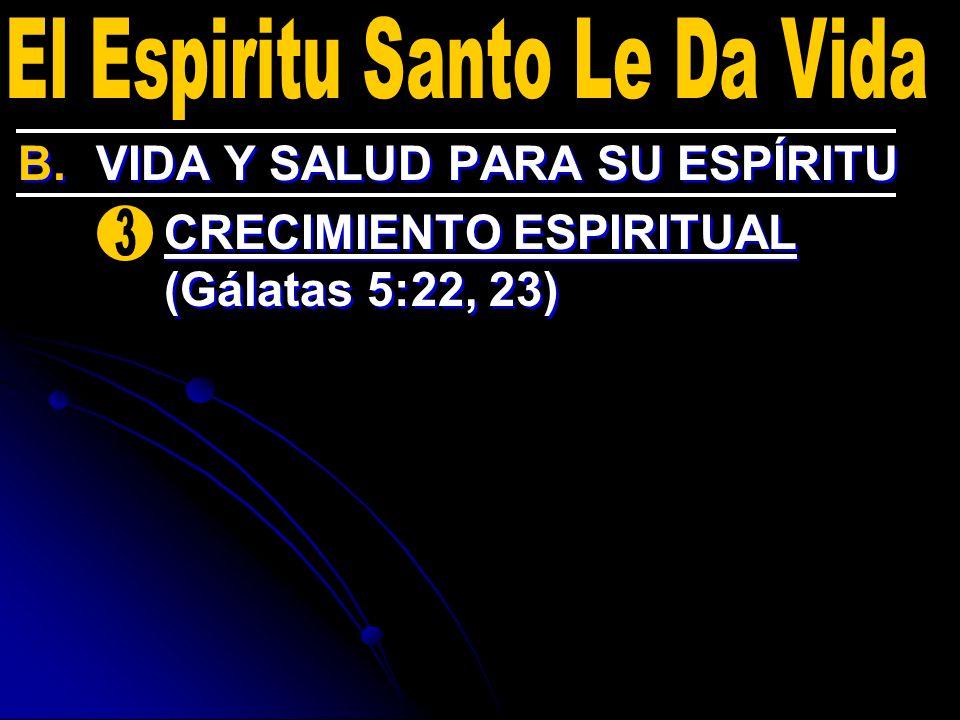 B. B.VIDA Y SALUD PARA SU ESPÍRITU 3. 3.CRECIMIENTO ESPIRITUAL (Gálatas 5:22, 23) B. B.VIDA Y SALUD PARA SU ESPÍRITU 3. 3.CRECIMIENTO ESPIRITUAL (Gála