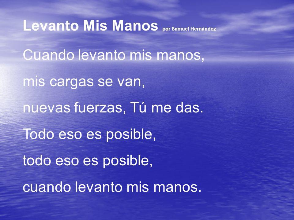 Levanto Mis Manos por Samuel Hernández Cuando levanto mis manos, mis cargas se van, nuevas fuerzas, Tú me das. Todo eso es posible, todo eso es posibl