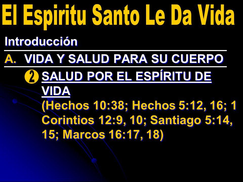 Introducción A. A.VIDA Y SALUD PARA SU CUERPO 2. 2.SALUD POR EL ESPÍRITU DE VIDA (Hechos 10:38; Hechos 5:12, 16; 1 Corintios 12:9, 10; Santiago 5:14,