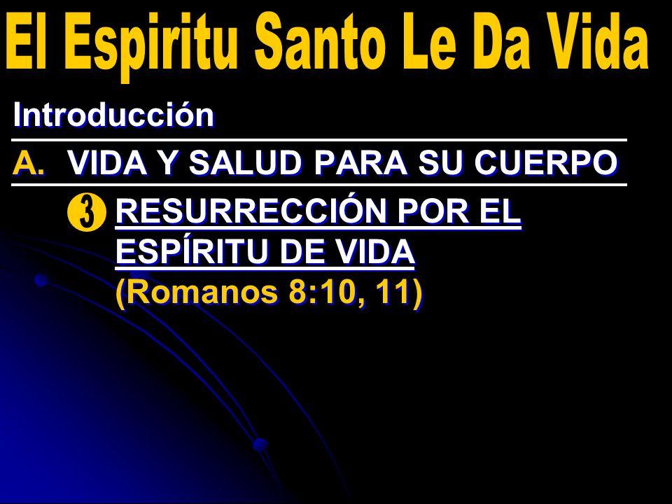 Introducción A. A.VIDA Y SALUD PARA SU CUERPO 3. 3.RESURRECCIÓN POR EL ESPÍRITU DE VIDA (Romanos 8:10, 11) Introducción A. A.VIDA Y SALUD PARA SU CUER
