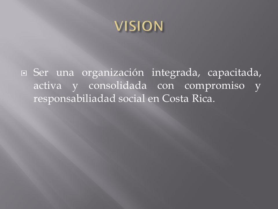 Ser una organización integrada, capacitada, activa y consolidada con compromiso y responsabiliadad social en Costa Rica.