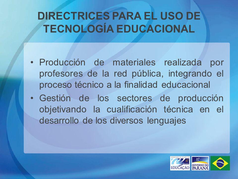DIRECTRICES PARA EL USO DE TECNOLOGÍA EDUCACIONAL Producción de materiales realizada por profesores de la red pública, integrando el proceso técnico a la finalidad educacional Gestión de los sectores de producción objetivando la cualificación técnica en el desarrollo de los diversos lenguajes