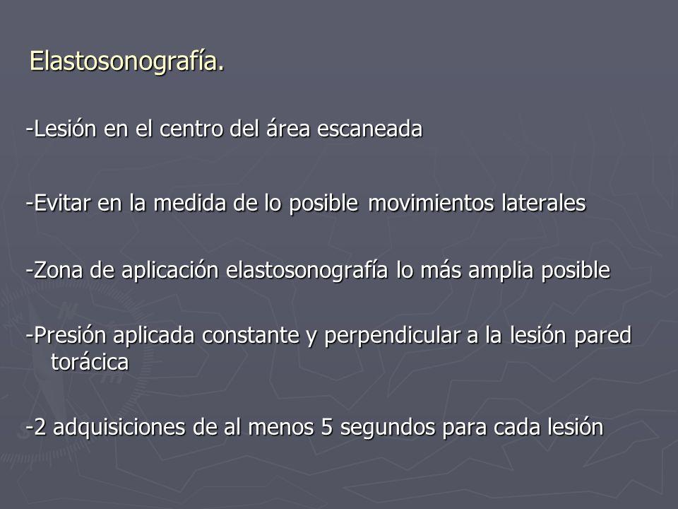 Elastosonografía. -Lesión en el centro del área escaneada -Evitar en la medida de lo posible movimientos laterales -Zona de aplicación elastosonografí