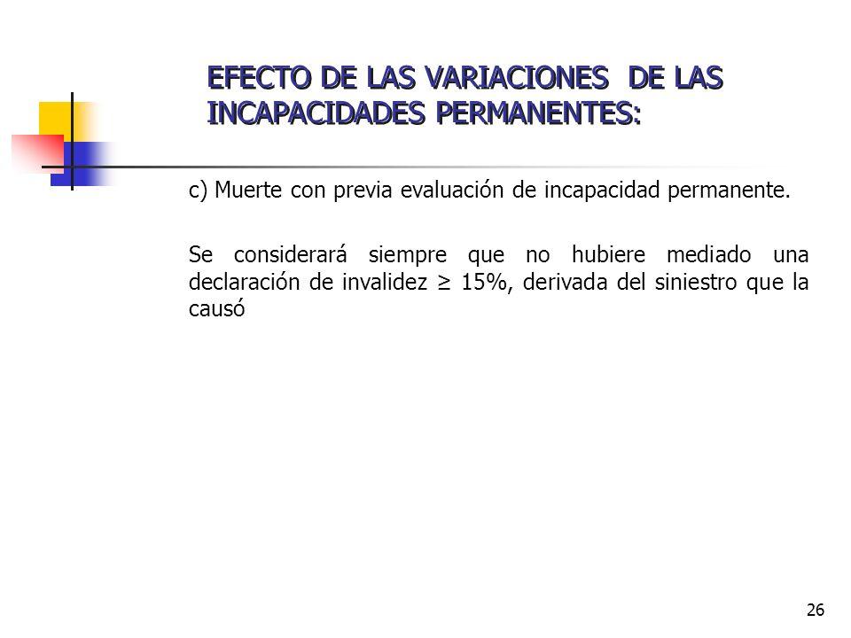 26 c) Muerte con previa evaluación de incapacidad permanente. Se considerará siempre que no hubiere mediado una declaración de invalidez 15%, derivada