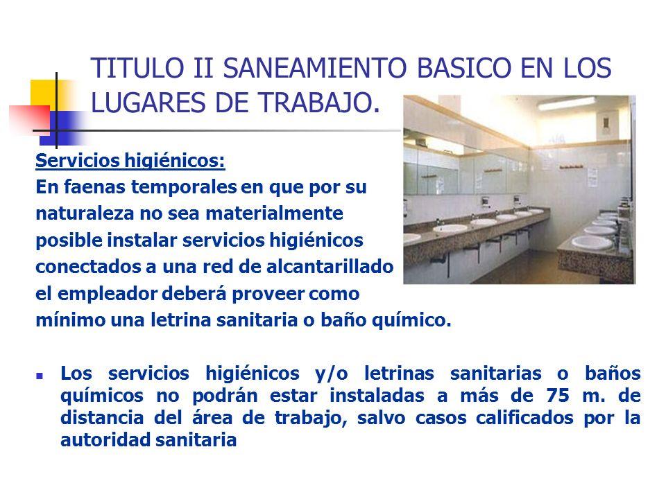 TITULO II SANEAMIENTO BASICO EN LOS LUGARES DE TRABAJO. Servicios higiénicos: En faenas temporales en que por su naturaleza no sea materialmente posib