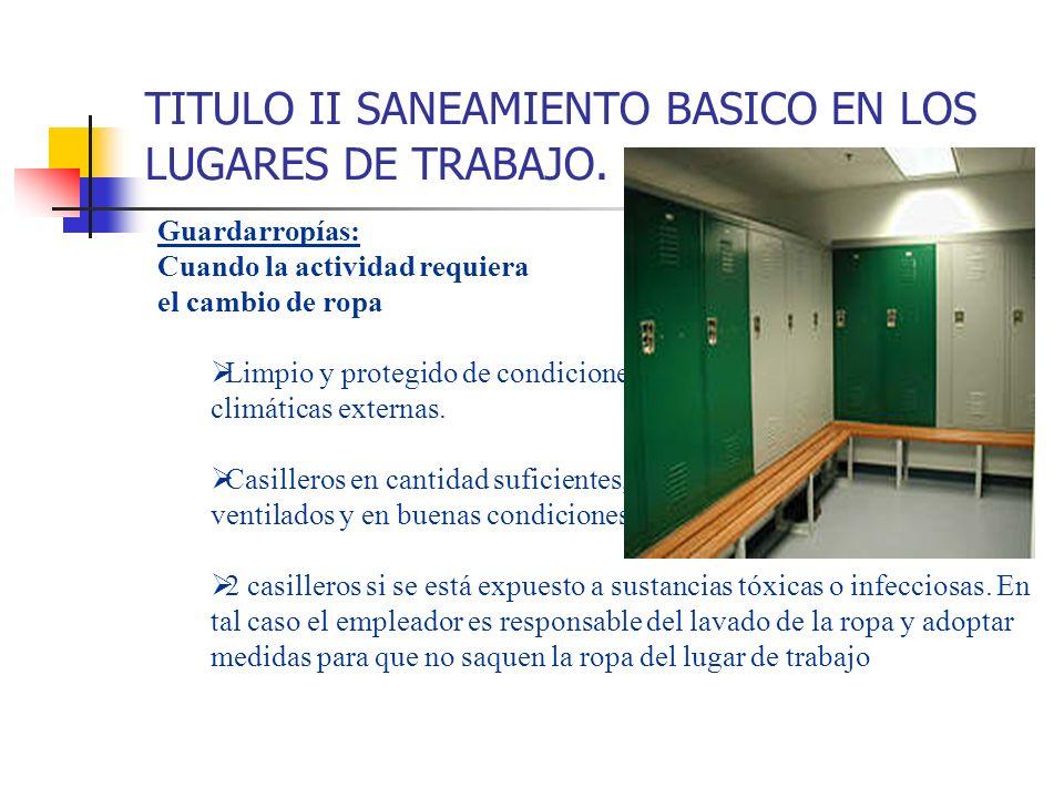 TITULO II SANEAMIENTO BASICO EN LOS LUGARES DE TRABAJO. Guardarropías: Cuando la actividad requiera el cambio de ropa Limpio y protegido de condicione