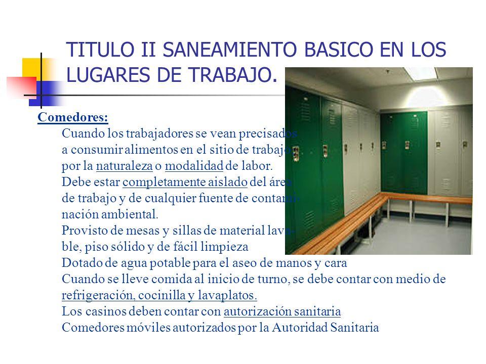 TITULO II SANEAMIENTO BASICO EN LOS LUGARES DE TRABAJO. Comedores: Cuando los trabajadores se vean precisados a consumir alimentos en el sitio de trab