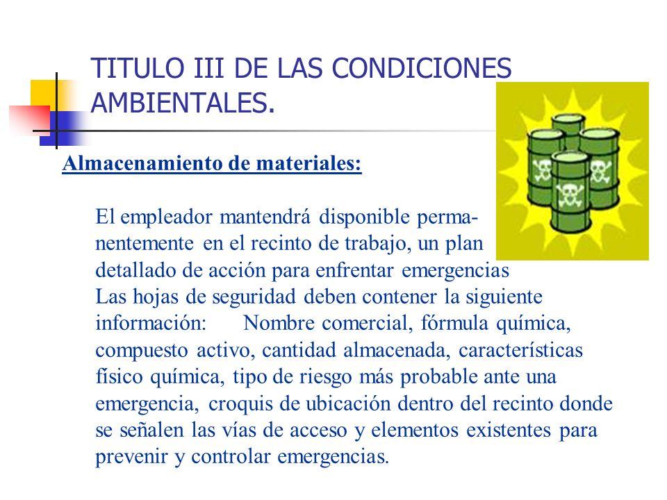 TITULO III DE LAS CONDICIONES AMBIENTALES. Almacenamiento de materiales: El empleador mantendrá disponible perma- nentemente en el recinto de trabajo,