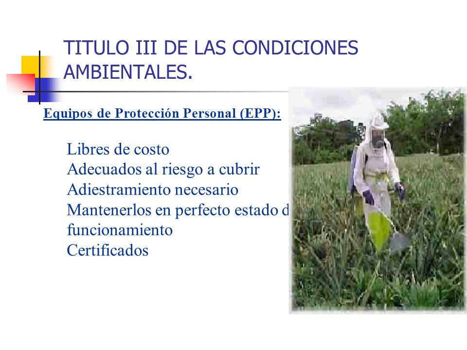 TITULO III DE LAS CONDICIONES AMBIENTALES. Equipos de Protección Personal (EPP): Libres de costo Adecuados al riesgo a cubrir Adiestramiento necesario