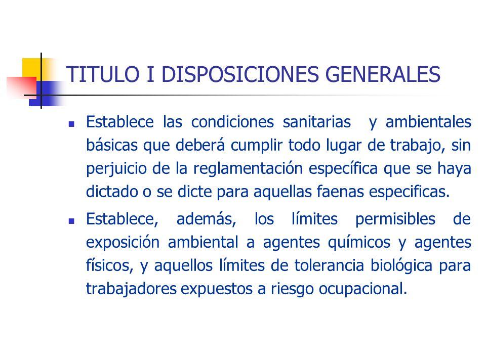 TITULO I DISPOSICIONES GENERALES Establece las condiciones sanitarias y ambientales básicas que deberá cumplir todo lugar de trabajo, sin perjuicio de