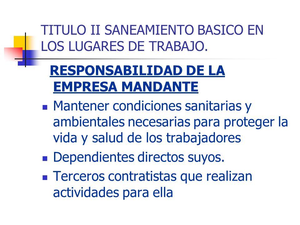 TITULO II SANEAMIENTO BASICO EN LOS LUGARES DE TRABAJO. RESPONSABILIDAD DE LA EMPRESA MANDANTE Mantener condiciones sanitarias y ambientales necesaria