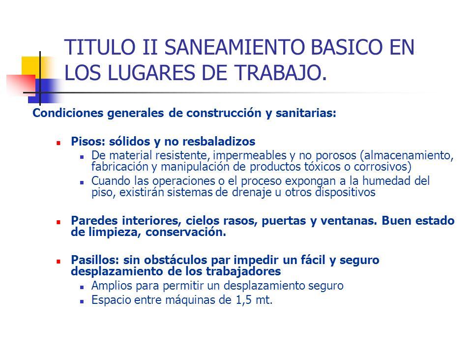 TITULO II SANEAMIENTO BASICO EN LOS LUGARES DE TRABAJO. Condiciones generales de construcción y sanitarias: Pisos: sólidos y no resbaladizos De materi