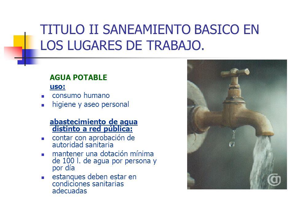TITULO II SANEAMIENTO BASICO EN LOS LUGARES DE TRABAJO. AGUA POTABLE uso: consumo humano higiene y aseo personal abastecimiento de agua distinto a red