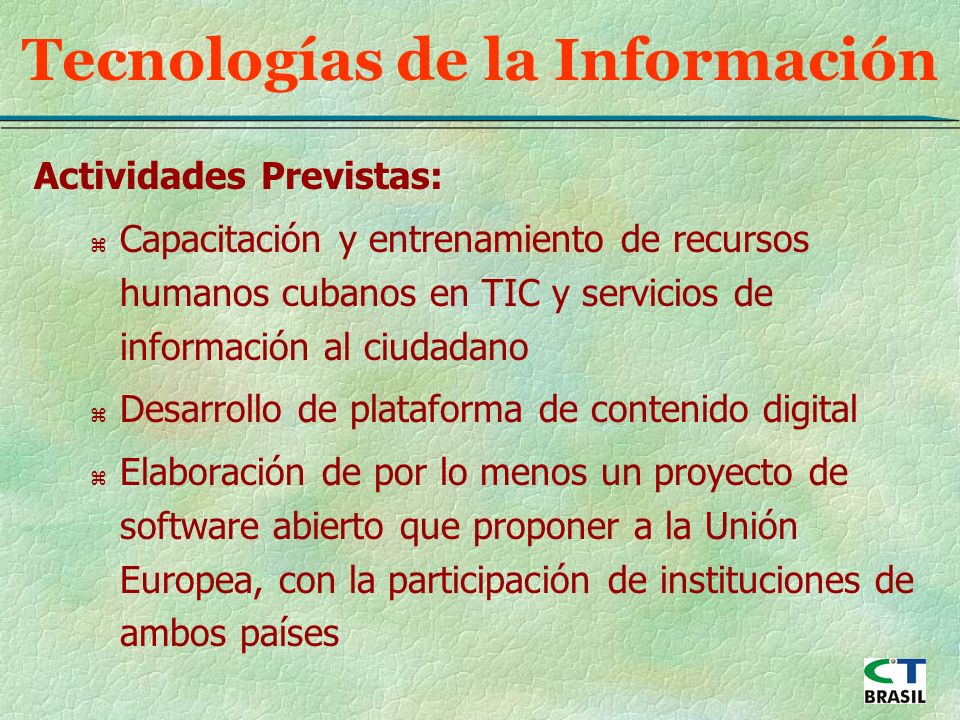 Actividades Previstas: z Capacitación y entrenamiento de recursos humanos cubanos en TIC y servicios de información al ciudadano z Desarrollo de plataforma de contenido digital z Elaboración de por lo menos un proyecto de software abierto que proponer a la Unión Europea, con la participación de instituciones de ambos países Tecnologías de la Información