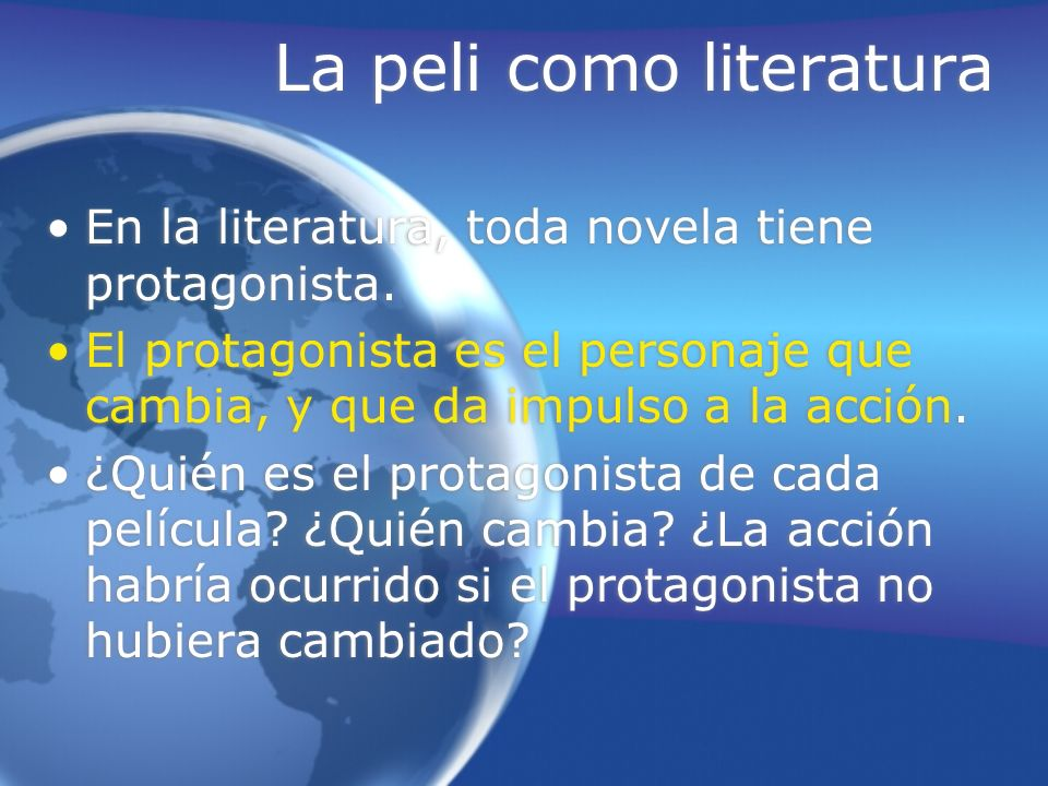La peli como literatura En la literatura, toda novela tiene protagonista. El protagonista es el personaje que cambia, y que da impulso a la acción. ¿Q