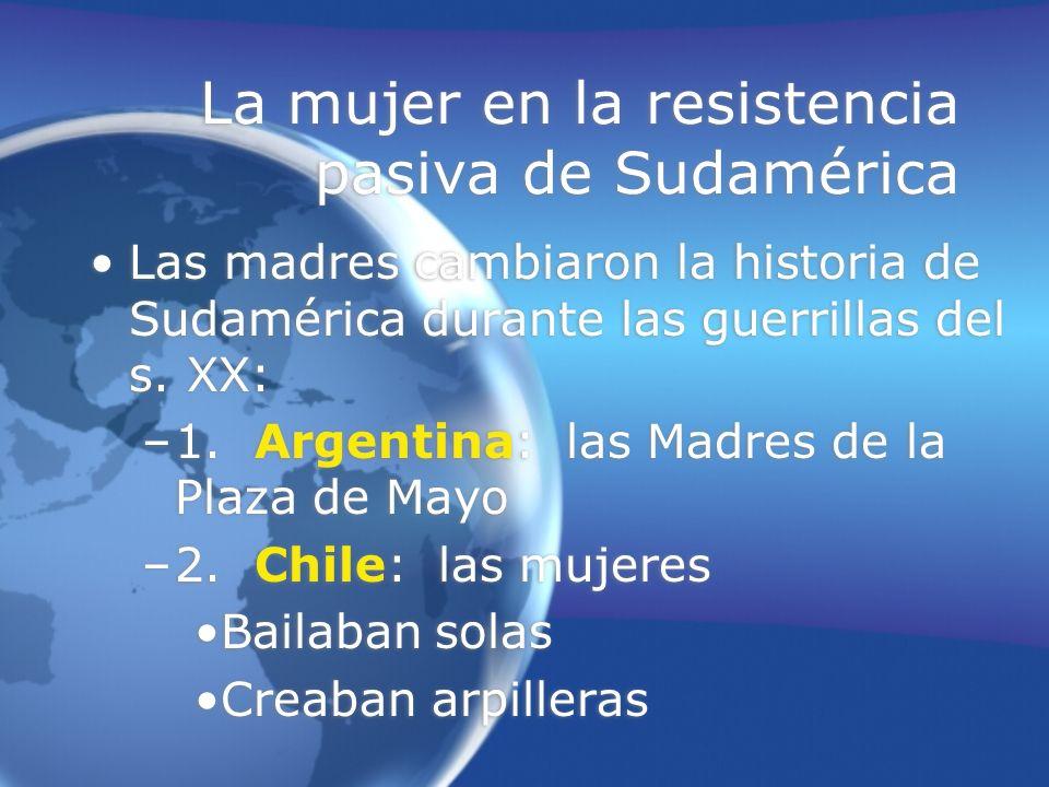 La mujer en la resistencia pasiva de Sudamérica Las madres cambiaron la historia de Sudamérica durante las guerrillas del s. XX: –1. Argentina: las Ma