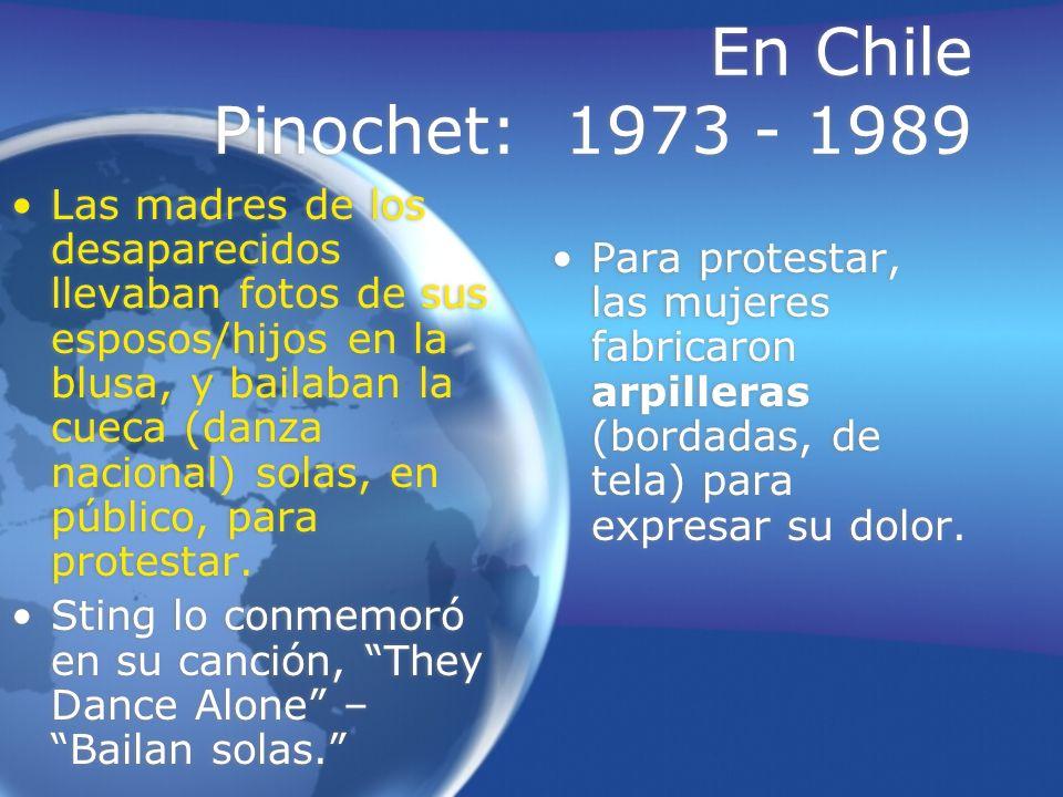 En Chile Pinochet: 1973 - 1989 Las madres de los desaparecidos llevaban fotos de sus esposos/hijos en la blusa, y bailaban la cueca (danza nacional) s