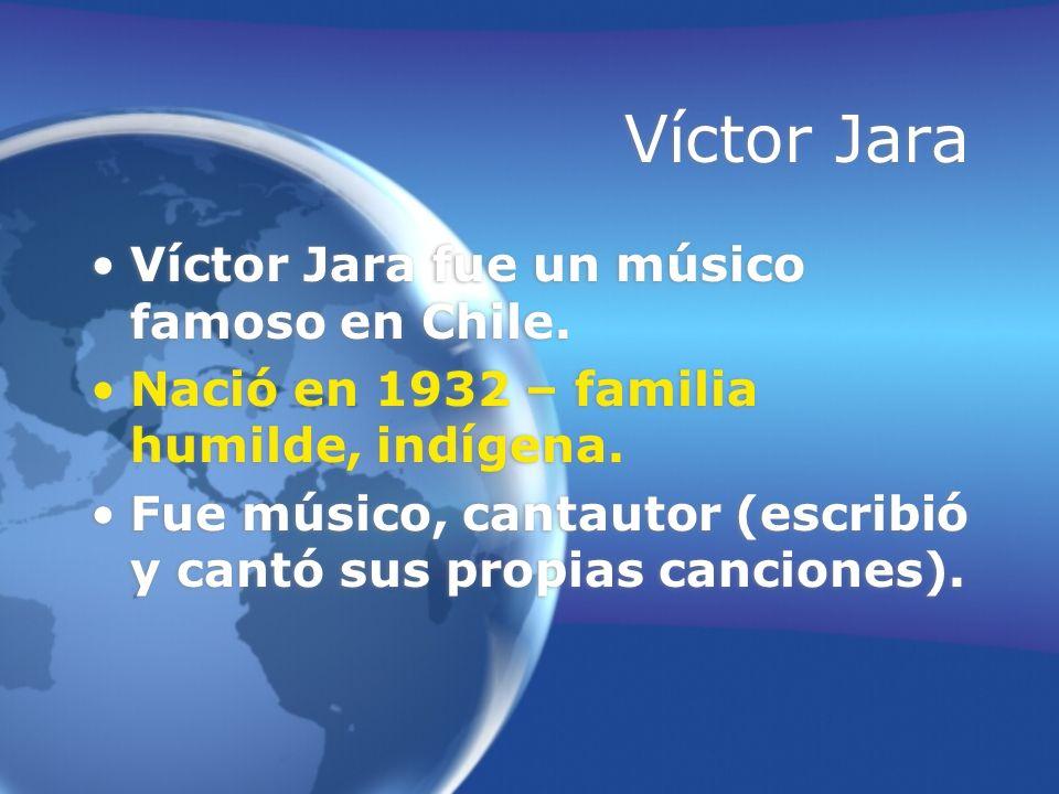 Víctor Jara Víctor Jara fue un músico famoso en Chile. Nació en 1932 – familia humilde, indígena. Fue músico, cantautor (escribió y cantó sus propias