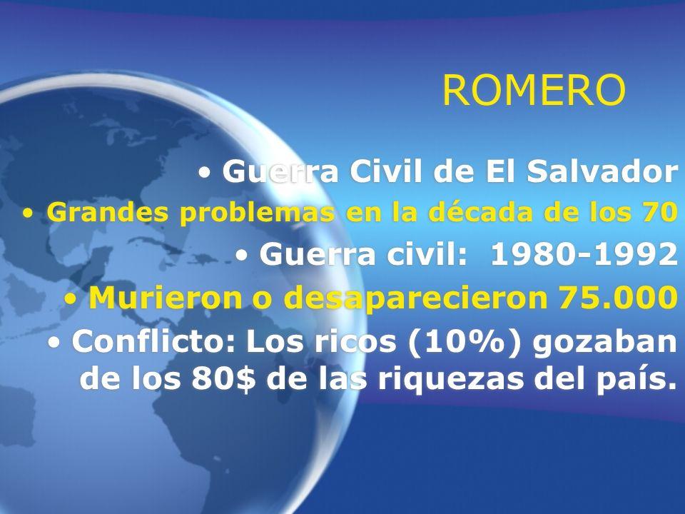 ROMERO Guerra Civil de El Salvador Grandes problemas en la década de los 70 Guerra civil: 1980-1992 Murieron o desaparecieron 75.000 Conflicto: Los ri