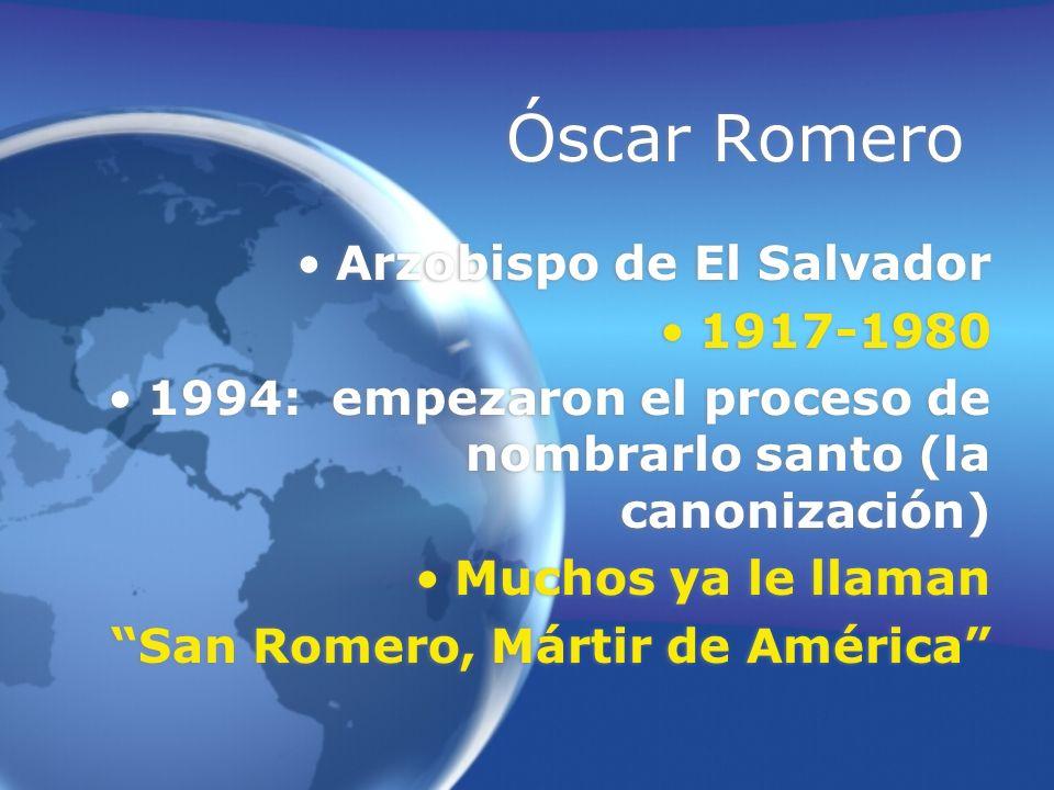 Óscar Romero Arzobispo de El Salvador 1917-1980 1994: empezaron el proceso de nombrarlo santo (la canonización) Muchos ya le llaman San Romero, Mártir