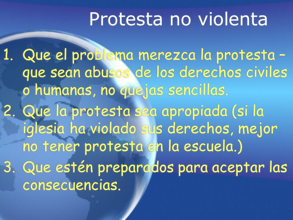 Protesta no violenta 1.Que el problema merezca la protesta – que sean abusos de los derechos civiles o humanas, no quejas sencillas. 2.Que la protesta