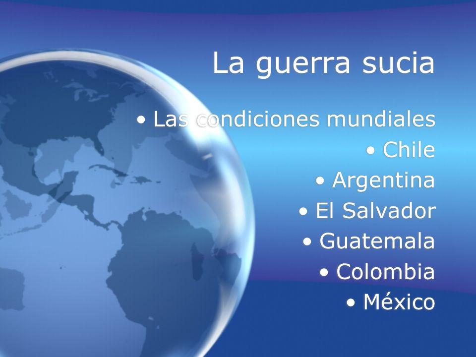 La guerra sucia Las condiciones mundiales Chile Argentina El Salvador Guatemala Colombia México Las condiciones mundiales Chile Argentina El Salvador