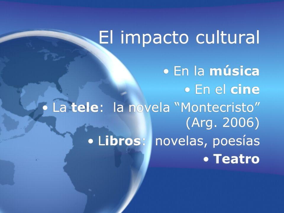 El impacto cultural En la música En el cine La tele: la novela Montecristo (Arg. 2006) Libros: novelas, poesías Teatro En la música En el cine La tele