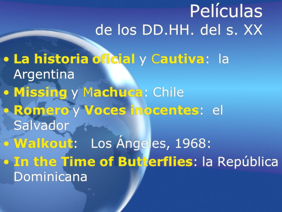 Películas de los DD.HH. del s. XX La historia oficial y Cautiva: la Argentina Missing y Machuca: Chile Romero y Voces inocentes: el Salvador Walkout: