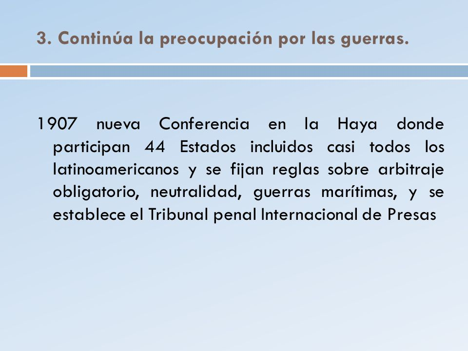3. Continúa la preocupación por las guerras. 1907 nueva Conferencia en la Haya donde participan 44 Estados incluidos casi todos los latinoamericanos y