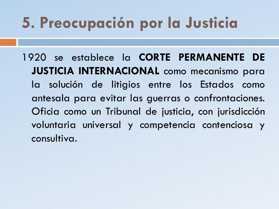 5. Preocupación por la Justicia 1920 se establece la CORTE PERMANENTE DE JUSTICIA INTERNACIONAL como mecanismo para la solución de litigios entre los