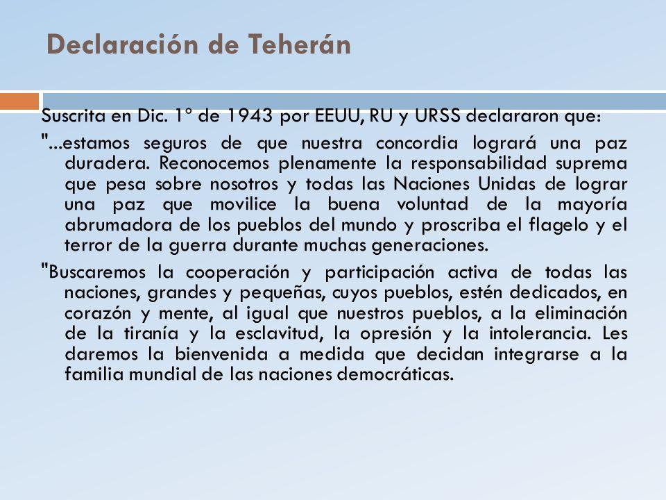 Declaración de Teherán Suscrita en Dic. 1º de 1943 por EEUU, RU y URSS declararon que: