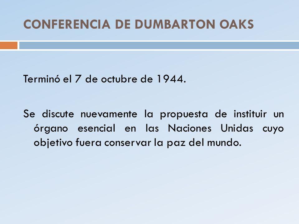 CONFERENCIA DE DUMBARTON OAKS Terminó el 7 de octubre de 1944. Se discute nuevamente la propuesta de instituir un órgano esencial en las Naciones Unid