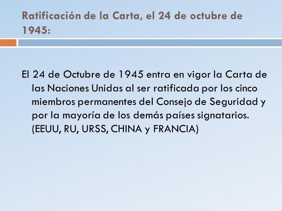 Ratificación de la Carta, el 24 de octubre de 1945: El 24 de Octubre de 1945 entra en vigor la Carta de las Naciones Unidas al ser ratificada por los
