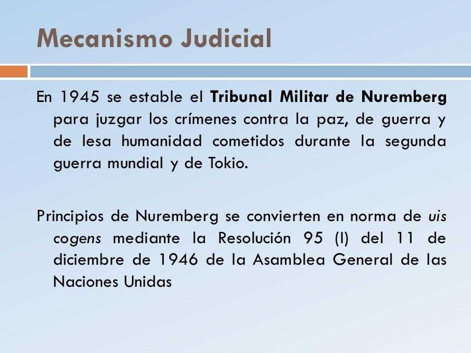 Mecanismo Judicial En 1945 se estable el Tribunal Militar de Nuremberg para juzgar los crímenes contra la paz, de guerra y de lesa humanidad cometidos