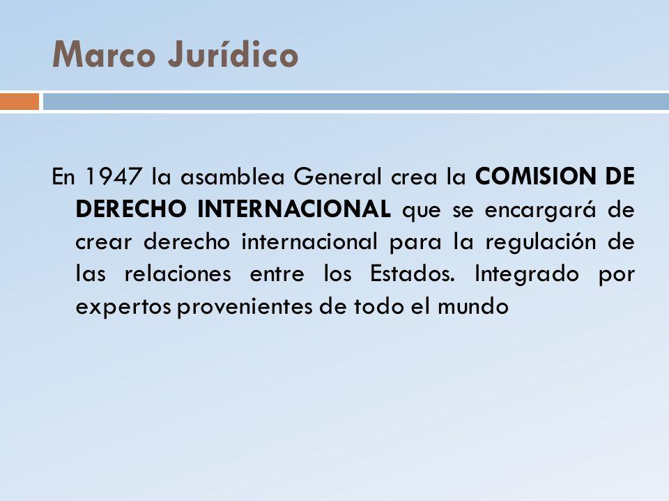 Marco Jurídico En 1947 la asamblea General crea la COMISION DE DERECHO INTERNACIONAL que se encargará de crear derecho internacional para la regulació