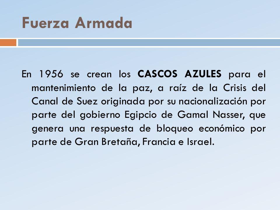 Fuerza Armada En 1956 se crean los CASCOS AZULES para el mantenimiento de la paz, a raíz de la Crisis del Canal de Suez originada por su nacionalizaci