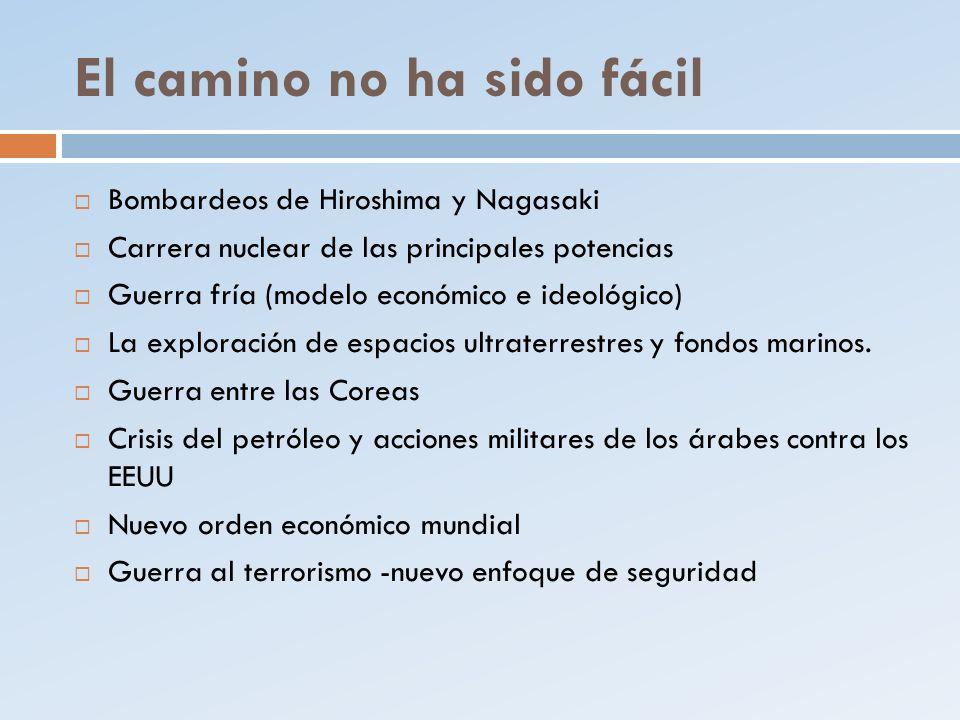 El camino no ha sido fácil Bombardeos de Hiroshima y Nagasaki Carrera nuclear de las principales potencias Guerra fría (modelo económico e ideológico)
