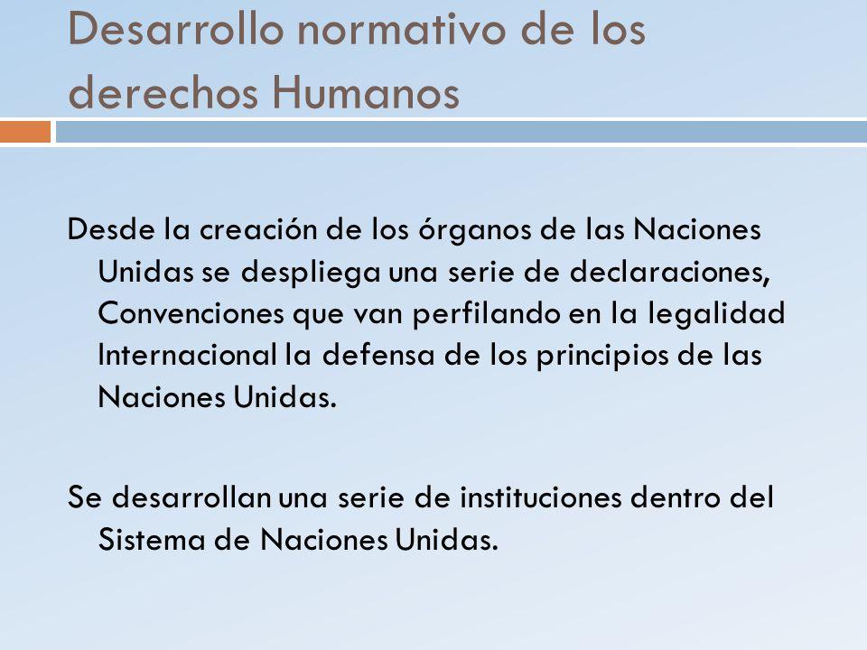 Desarrollo normativo de los derechos Humanos Desde la creación de los órganos de las Naciones Unidas se despliega una serie de declaraciones, Convenci
