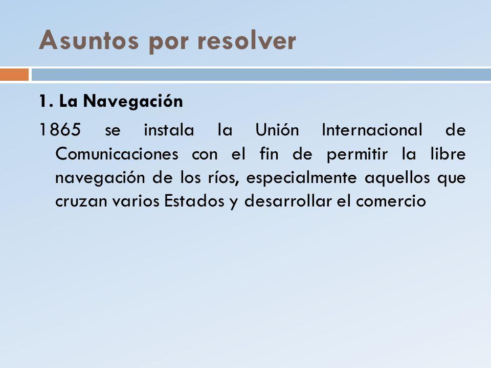 Asuntos por resolver 1. La Navegación 1865 se instala la Unión Internacional de Comunicaciones con el fin de permitir la libre navegación de los ríos,