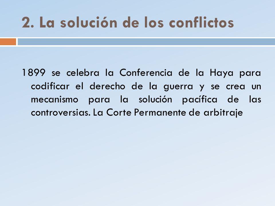 2. La solución de los conflictos 1899 se celebra la Conferencia de la Haya para codificar el derecho de la guerra y se crea un mecanismo para la soluc