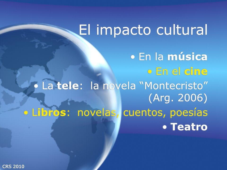 CRS 2010 El impacto cultural En la música En el cine La tele: la novela Montecristo (Arg. 2006) Libros: novelas, cuentos, poesías Teatro En la música